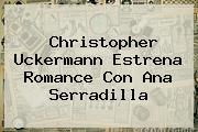 Christopher Uckermann Estrena Romance Con <b>Ana Serradilla</b>