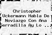 Christopher Uckermann Habla De Noviazgo Con <b>Ana Serradilla</b> ¡y Lo ...