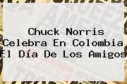 <b>Chuck Norris</b> Celebra En Colombia El Día De Los Amigos