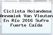 Ciclista Holandesa <b>Annemiek Van Vleuten</b> En Río 2016 Sufre Fuerte Caída