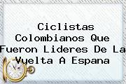 Ciclistas Colombianos Que Fueron Lideres De La <b>Vuelta A Espana</b>