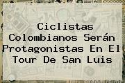 Ciclistas Colombianos Serán Protagonistas En El <b>Tour De San Luis</b>