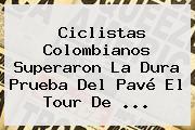 Ciclistas Colombianos Superaron La Dura Prueba Del Pavé El <b>Tour De</b> <b>...</b>