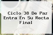 Ciclo <b>38</b> De Paz Entra En Su Recta Final