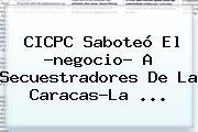 CICPC Saboteó El ?negocio? A Secuestradores De La Caracas-La ...