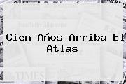 Cien Años Arriba El <b>Atlas</b>