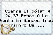 Cierra El <b>dólar</b> A 20.33 Pesos A La Venta En Bancos Tras Triunfo De ...