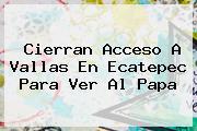 Cierran Acceso A Vallas En <b>Ecatepec</b> Para Ver Al <b>Papa</b>