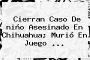 Cierran Caso De <b>niño Asesinado En Chihuahua</b>; Murió En Juego <b>...</b>