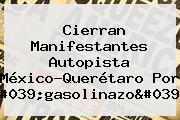 Cierran Manifestantes Autopista <b>México</b>-<b>Querétaro</b> Por &#039;gasolinazo&#039;