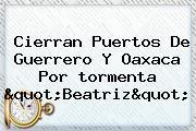 """Cierran Puertos De Guerrero Y Oaxaca Por <b>tormenta</b> """"<b>Beatriz</b>"""""""