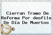Cierran Tramo De Reforma Por <b>desfile</b> De <b>Día De Muertos</b>