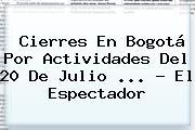 Cierres En Bogotá Por Actividades Del <b>20 De Julio</b> <b>...</b> - El Espectador