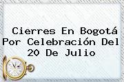 Cierres En Bogotá Por Celebración Del <b>20 De Julio</b>