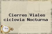 Cierres Viales <b>ciclovia Nocturna</b>