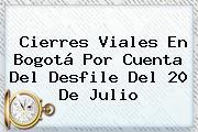 Cierres Viales En Bogotá Por Cuenta Del Desfile Del <b>20 De Julio</b>