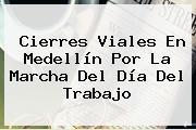 Cierres Viales En Medellín Por La Marcha Del <b>Día Del Trabajo</b>