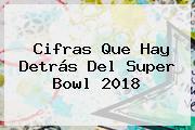 Cifras Que Hay Detrás Del <b>Super Bowl 2018</b>