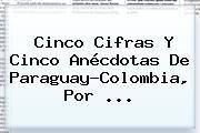 Cinco Cifras Y Cinco Anécdotas De <b>Paraguay</b>-<b>Colombia</b>, Por ...