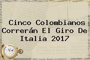 Cinco Colombianos Correrán El <b>Giro De Italia 2017</b>