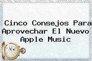 Cinco Consejos Para Aprovechar El Nuevo <b>Apple Music</b>
