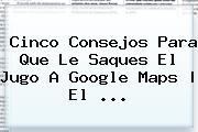 Cinco Consejos Para Que Le Saques El Jugo A Google <b>Maps</b> | El <b>...</b>