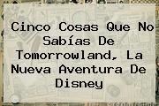 Cinco Cosas Que No Sabías De <b>Tomorrowland</b>, La Nueva Aventura De Disney