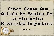 Cinco Cosas Que Quizás No Sabías De La Histórica Rivalidad <b>Argentina</b> <b>...</b>