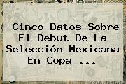 Cinco Datos Sobre El Debut De La Selección Mexicana En <b>Copa</b> <b>...</b>