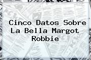 Cinco Datos Sobre La Bella <b>Margot Robbie</b>