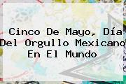 <b>Cinco De Mayo</b>, Día Del Orgullo Mexicano En El Mundo