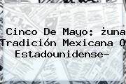 <b>Cinco De Mayo</b>: ¿una Tradición Mexicana O Estadounidense?