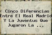 Cinco Diferencias Entre El Real Madrid Y La Juventus Que Jugaron La ...