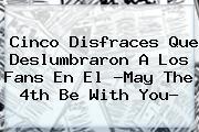 Cinco Disfraces Que Deslumbraron A Los Fans En El ?<b>May The 4th Be With You</b>?