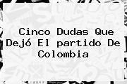 Cinco Dudas Que Dejó El <b>partido De Colombia</b>