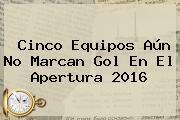 Cinco Equipos Aún No Marcan Gol En El Apertura 2016