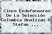 Cinco Exdefensores De La Selección Colombia Analizan A <b>Stefan</b> ...
