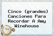 Cinco (grandes) Canciones Para Recordar A <b>Amy Winehouse</b>