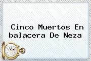 Cinco Muertos En <b>balacera</b> De <b>Neza</b>