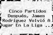 Cinco Partidos Después, <b>James Rodríguez</b> Volvió A Jugar En La Liga ...