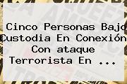 Cinco Personas Bajo Custodia En Conexión Con <b>ataque Terrorista En</b> ...