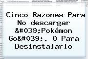 Cinco Razones Para No <b>descargar</b> &#039;<b>Pokémon Go</b>&#039;, O Para Desinstalarlo