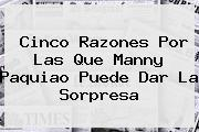 Cinco Razones Por Las Que Manny <b>Paquiao</b> Puede Dar La Sorpresa