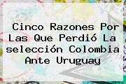 Cinco Razones Por Las Que Perdió La <b>selección Colombia</b> Ante Uruguay