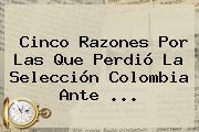 Cinco Razones Por Las Que Perdió La <b>Selección Colombia</b> Ante <b>...</b>