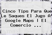 Cinco Tips Para Que Le Saques El Jugo A Google <b>Maps</b> | El Comercio <b>...</b>