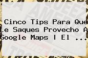 Cinco Tips Para Que Le Saques Provecho A Google <b>Maps</b> | El <b>...</b>