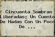 <b>Cincuenta Sombras Liberadas</b>: Un Cuento De Hadas Con Un Poco De ...