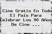 <b>Cine Gratis</b> En Todo El País Para Celebrar Los 90 Años De Cine ...