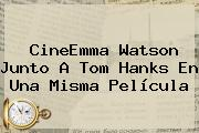 CineEmma <b>Watson</b> Junto A Tom Hanks En Una Misma Película
